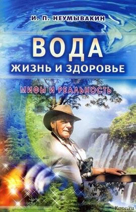 """И.П. Неумывакин """"Вода - жизнь и здоровье. Мифы и реальность"""""""