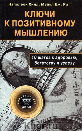 """Наполеон Хилл, Майкл Дж. Ритт """"Ключи к позитивному мышлению. 10 шагов к здоровью, богатству и успеху"""""""
