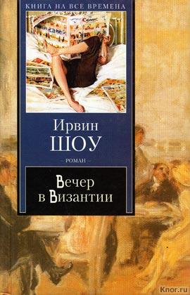 """Ирвин Шоу """"Вечер в Византии: роман"""" Серия """"Книга на все времена"""""""
