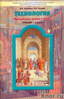 """О.А. Куревина, Е.А. Лутцева """"Технология (""""Прекрасное рядом с тобой""""). 4 класс. Учебник для общеобразовательных учреждений"""""""
