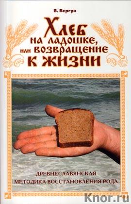 """Виктор Вергун """"Хлеб на ладошке, или Возвращение к жизни. Древнеславянская методика восстановления Рода"""""""