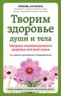 """Любовь Латохина """"Творим здоровье души и тела. Матрица индивидуального здоровья для всей семьи"""" Серия """"Энергия здоровья"""""""