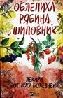 """Мария Романова """"Облепиха, рябина, шиповник - лекари от 100 болезней"""""""