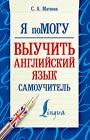 """С.А. Матвеев """"Я помогу выучить английский язык. Самоучитель"""" Серия """"Я помогу!"""""""