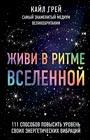 """Кайл Грей """"Живи в ритме Вселенной. 111 способов повысить уровень своих энергетических вибраций"""" Серия """"New Age. Новое сознание"""""""