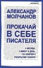 """Александр Молчанов """"Прокачай в себе писателя. 4 месяца, 5 минут в день, 155 ключей к раскрытию таланта"""" Серия """"Мастер сцены"""""""