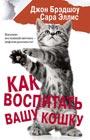 """Джон Брэдшоу, Сара Эллис """"Как воспитать вашу кошку"""" Серия """"Кошки, собаки и их хозяева"""""""