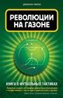 """Джонатан Уилсон """"Революции на газоне. Книга о футбольных тактиках"""" Серия """"Спорт. Лучший мировой опыт"""""""