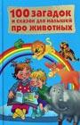 """Составитель В.Г. Дмитриева """"100 загадок и сказок для малышей про животных"""""""