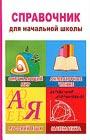 Справочник для начальной школы. Окружающий мир, литературное чтение, русский язык, математика