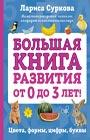 """Лариса Суркова """"Большая книга развития от 0 до 3 лет! Цвета, формы, цифры, буквы"""" Серия """"Психология и развитие для детей"""""""