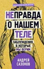 """Андрей Сазонов """"[Не]правда о нашем теле: заблуждения, в которые мы верим"""" Серия """"Научпоп для всех"""""""