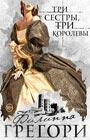 """Филиппа Грегори """"Три сестры, три королевы"""" Серия """"Любовь королей"""""""