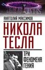 "Анатолий Максимов ""Никола Тесла: три феномена гения"" Серия ""Невероятная наука"""