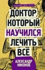 """Александр Никонов """"Доктор, который научился лечить все: беседы о сверхновой медицине"""" Серия """"Научпоп для всех"""""""