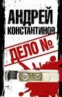 """Андрей Константинов """"Дело №"""""""