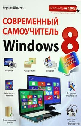 """Кирилл Шагаков """"Современный самоучитель Windows 8. Цветное пошаговое руководство"""" Серия """"Компьютер на 100%"""""""