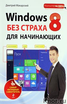 """Дмитрий Макарский """"Windows 8 без страха для начинающих. Самый наглядный самоучитель"""" Серия """"Компьютер на 100%. Самый наглядный самоучитель"""""""