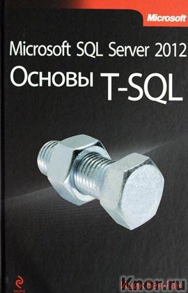 """Ицик Бен-Ган """"Microsoft SQL Server 2012. Основы T-SQL"""" Серия """"Мировой компьютерный бестселлер"""""""