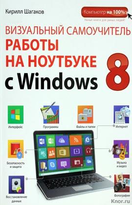 """Кирилл Шагаков """"Визуальный самоучитель работы на ноутбуке с Windows 8"""" Серия """"Компьютер на 100%"""""""