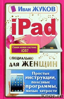 """Иван Жуков """"iPad специально для женщин. Простые инструкции, полезные программы, милые хитрости"""""""