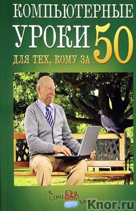 """Д.А. Кольчугин, М.И. Лебешева """"Компьютерные уроки для тех, кому за 50"""" Серия """"Для ржавых чайников"""""""