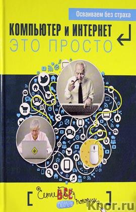 """Д.А. Кольчугин, М.И. Лебешева """"Компьютер и Интернет - это просто"""" Серия """"Компьютер для самых начинающих"""""""