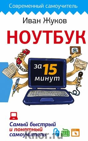 """Иван Жуков """"Ноутбук за 15 минут. Самый быстрый и понятный самоучитель"""" Серия """"Современный самоучитель"""""""