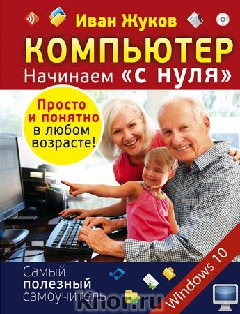 """Иван Жуков """"Компьютер. Начинаем """"с нуля"""". Просто и понятно в любом возрасте!"""" Серия """"Самый полезный самоучитель"""""""