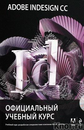 """Adobe InDesign CC. Официальный учебный курс + CD-диск. Серия """"Официальный учебный курс"""""""