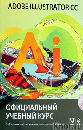 """Adobe Illustrator CC. Официальный учебный курс + CD-диск. Серия """"Официальный учебный курс"""""""
