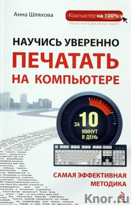 """Анна Шляхова """"Научись уверенно печатать на компьютере за 10 минут в день"""" Серия """"Компьютер на 100%"""""""