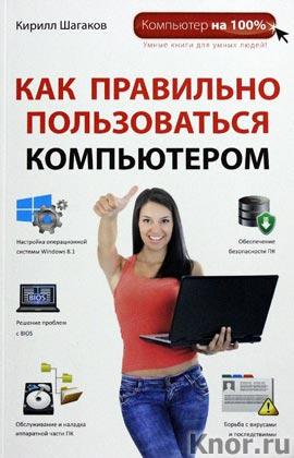 """Кирилл Шагаков """"Как правильно пользоваться компьютером"""" Серия """"Компьютер на 100%"""""""