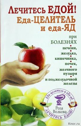 "Роза Волкова ""Лечитесь едой! Еда-целитель и еда-яд"""