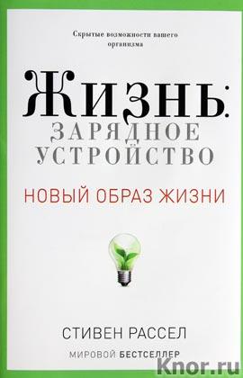 """Стивен Рассел """"Новый образ жизни. Жизнь: зарядное устройство. Скрытые возможности вашего организма"""""""