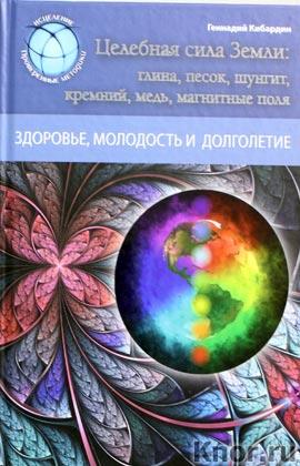 """Геннадий Кибардин """"Целебная сила Земли: глина, песок, шунгит, кремний, медь, магнитные поля"""" Серия """"Исцеление. Проверенные методики"""""""