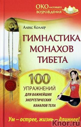 """Алекс Коллер """"Гимнастика монахов Тибета. 100 упражнений для важнейших энергетических каналов тела"""" Серия """"Око настоящего возрождения"""""""