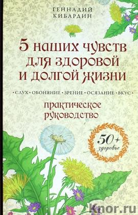 """Геннадий Кибардин """"5 наших чувств для здоровой и долгой жизни: практическое руководство"""" Серия """"50+ здоровье"""""""
