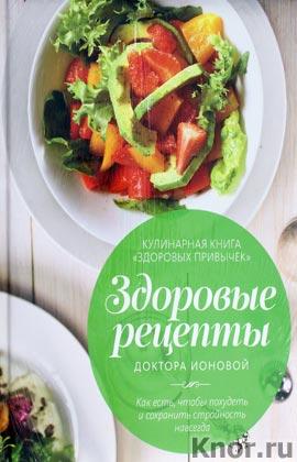 """Лидия Ионова """"Здоровые рецепты доктора Ионовой"""""""