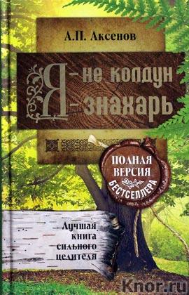 """Александр Аксенов """"Я - не колдун, я - знахарь. Лучшая книга сильного целителя. Полная версия бестселлера"""""""