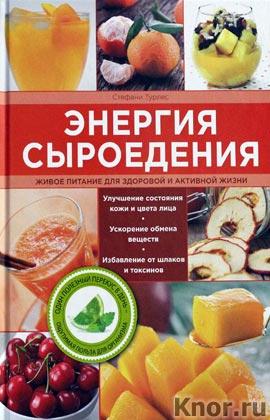 """Стефани Турлес """"Энергия сыроедения. Живое питание для здоровой и активной жизни"""" Серия """"Сыроедение. Программа здорового питания"""""""