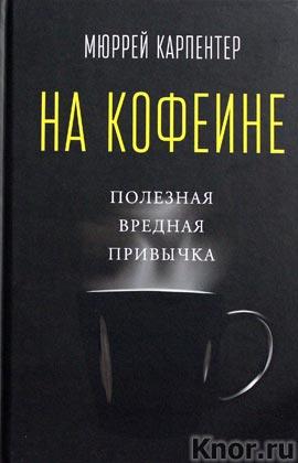 """Мюррей Карпентер """"На кофеине. Полезная вредная привычка"""""""