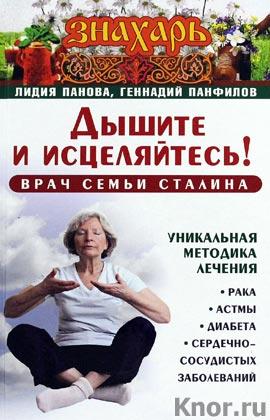 """Лидия Панова, Геннадий Панфилов """"Дышите и исцеляйтесь! Врач семьи Сталина. Уникальная методика лечения рака, астмы, диабета, сердечно-сосудистых заболеваний"""" Серия """"Знахарь"""""""