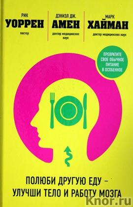 """Дэниэл Амен, Марк Хайман, Рик Уоррен """"Полюби другую еду - улучши тело и работу мозга"""""""