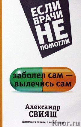 """Александр Свияш """"Заболел сам - вылечись сам. Здоровье в голове, а не в аптеке"""" Серия """"Если врачи не помогли"""""""