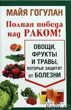 """Майя Гогулан """"Полная победа над раком! Овощи, фрукты и травы, которые защитят от болезни"""""""
