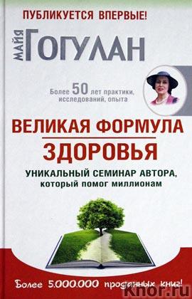 """Майя Гогулан """"Великая формула здоровья. Уникальный семинар автора, который помог уже миллионам"""""""