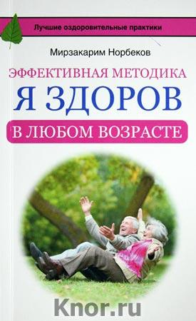 """Мирзакарим Норбеков """"Эффективная методика """"Я здоров в любом возрасте"""" Серия """"Русские оздоровительные практики"""""""