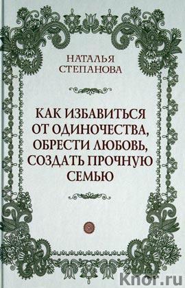 """Наталья Степанова """"Как избавиться от одиночества, обрести любовь, создать прочную семью"""""""