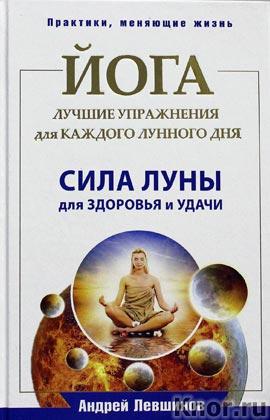 """Андрей Левшинов """"Йога. Лучшие упражнения для каждого лунного дня. Сила Луны для здоровья и удачи"""" Серия """"Практики, меняющие жизнь"""""""